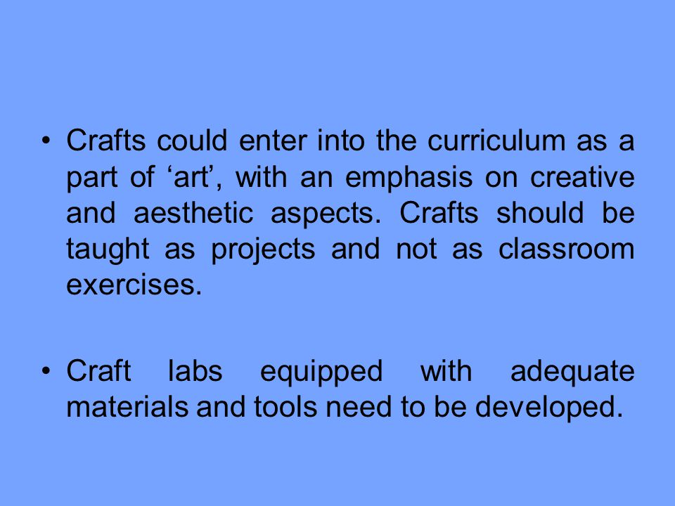 Crafts could enter into the curriculum as a part of 'art', with an emphasis on creative and aesthetic aspects. Crafts should be taught as projects and not as classroom exercises.
