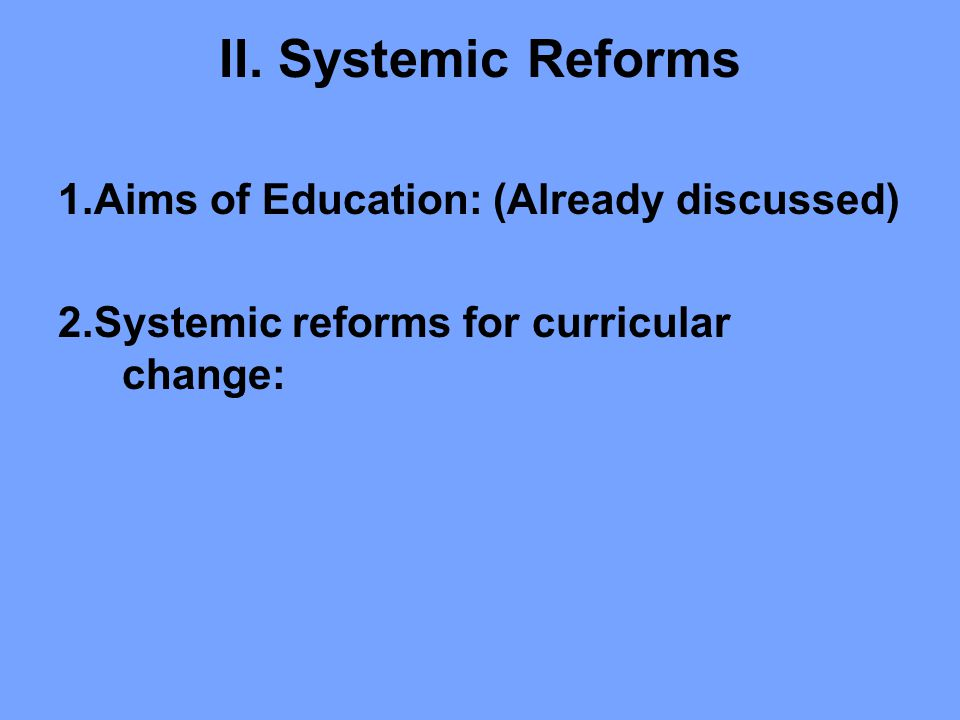 II. Systemic Reforms 1.Aims of Education: (Already discussed)