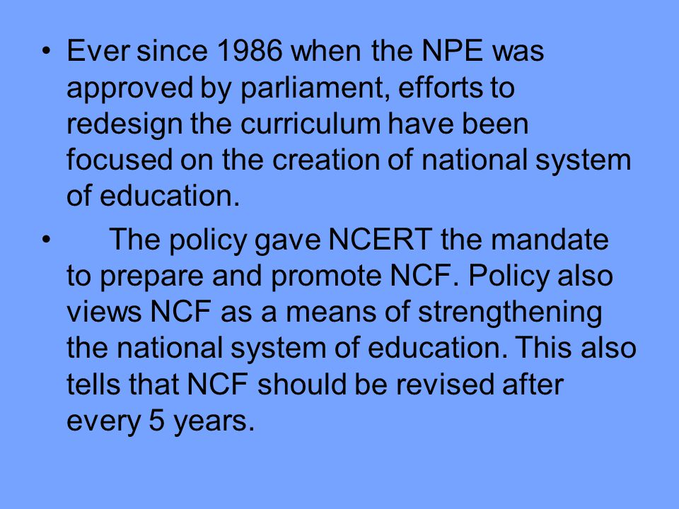 Ever since 1986 when the NPE was approved by parliament, efforts to redesign the curriculum have been focused on the creation of national system of education.