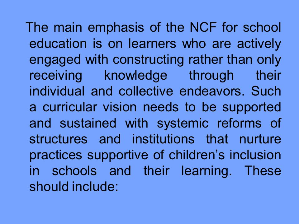 The main emphasis of the NCF for school education is on learners who are actively engaged with constructing rather than only receiving knowledge through their individual and collective endeavors.