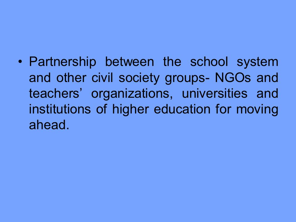 Partnership between the school system and other civil society groups- NGOs and teachers' organizations, universities and institutions of higher education for moving ahead.