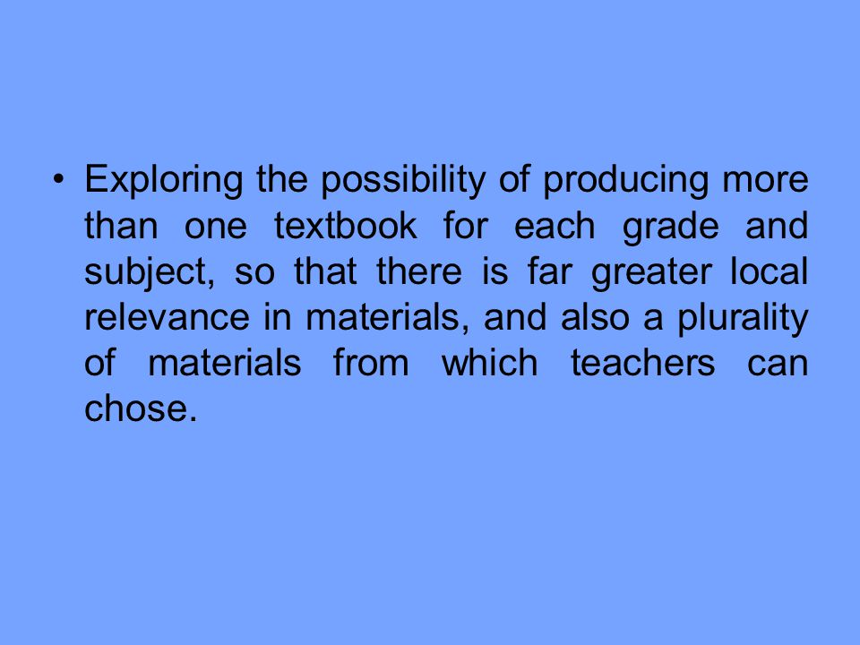Exploring the possibility of producing more than one textbook for each grade and subject, so that there is far greater local relevance in materials, and also a plurality of materials from which teachers can chose.