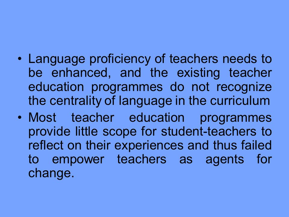 Language proficiency of teachers needs to be enhanced, and the existing teacher education programmes do not recognize the centrality of language in the curriculum