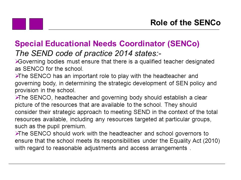 role of the senco The role of the special educational needs coordinator (senco) in england was  established in the 1994 special educational needs (sen) code of practice.