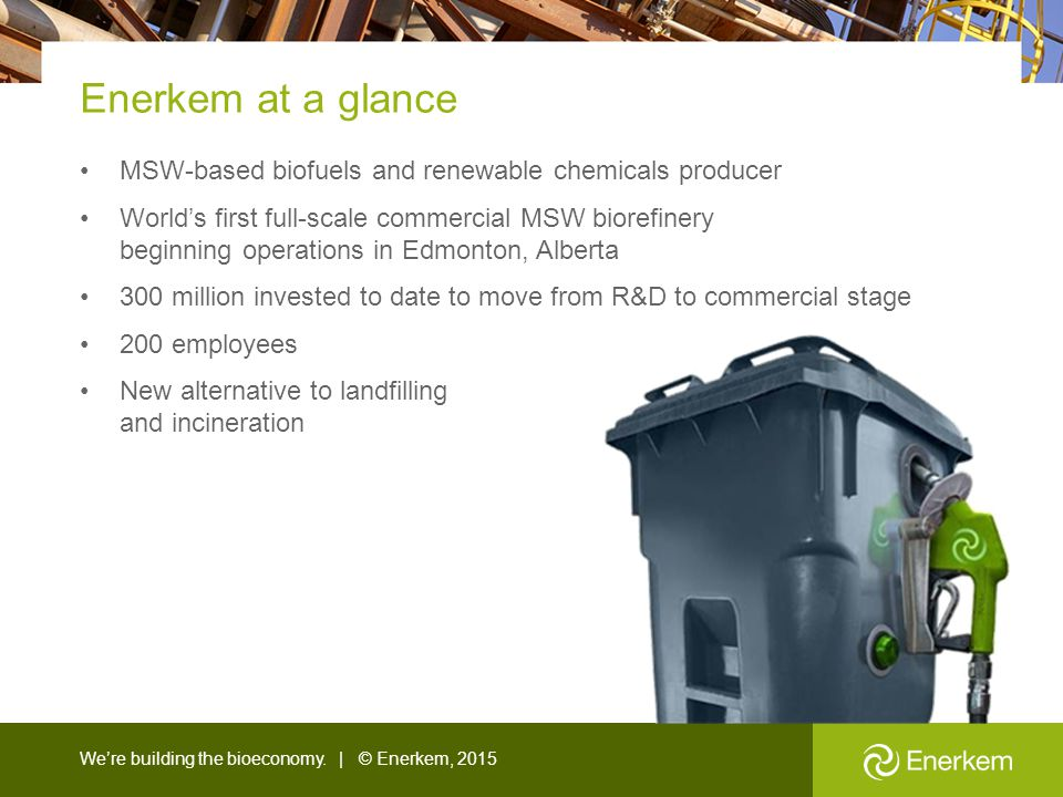 Enerkem at a glance MSW-based biofuels and renewable chemicals producer.