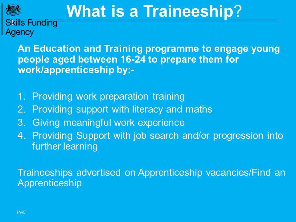 What is a Traineeship An Education and Training programme to engage young people aged between to prepare them for work/apprenticeship by:-