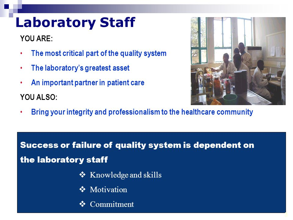 Laboratory Staff YOU ARE: The most critical part of the quality system