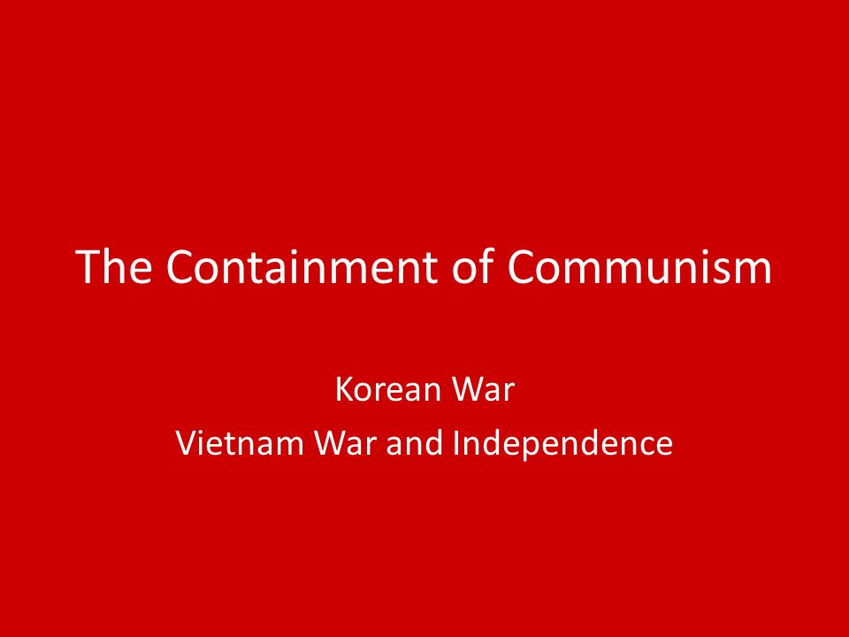 the containment policy of the united states and its involvement in the vietnam war The report began by noting that the united states was facing a completely changed world world war ii had devastated germany and japan, and france and great britain had suffered terrific losses.