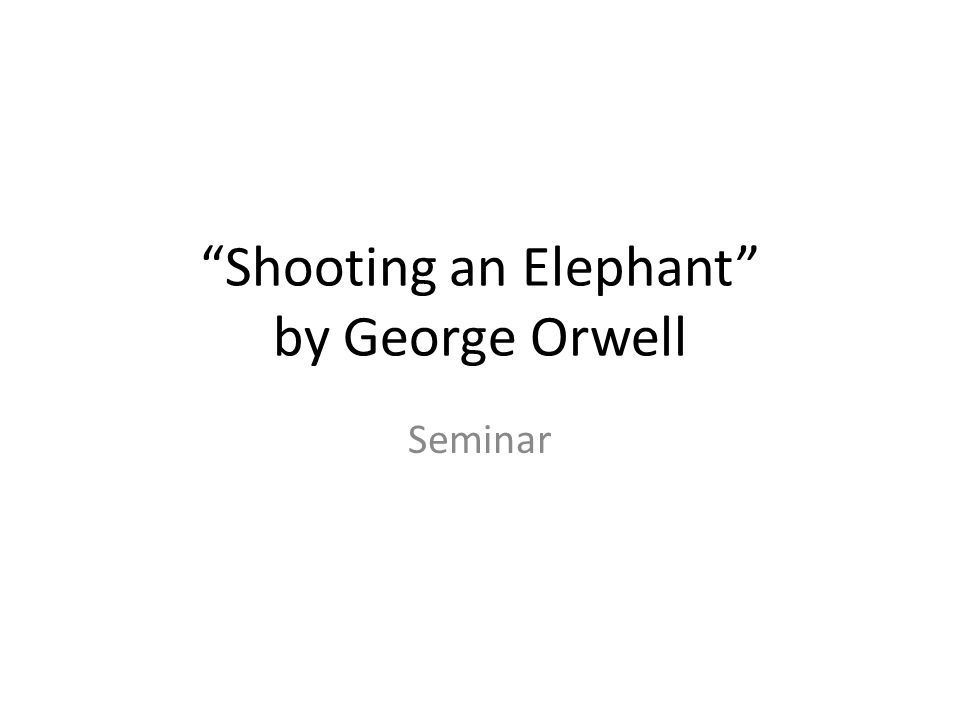 an in depth analysis of george orwells essay shooting an elephant Technique analysis of 'shooting an elephant' written by george orwell essay by arthur diennet in 1936, george orwell published his short story 'shooting an elephant' in an english magazine.