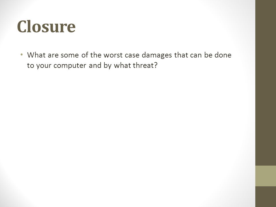 Closure What are some of the worst case damages that can be done to your computer and by what threat