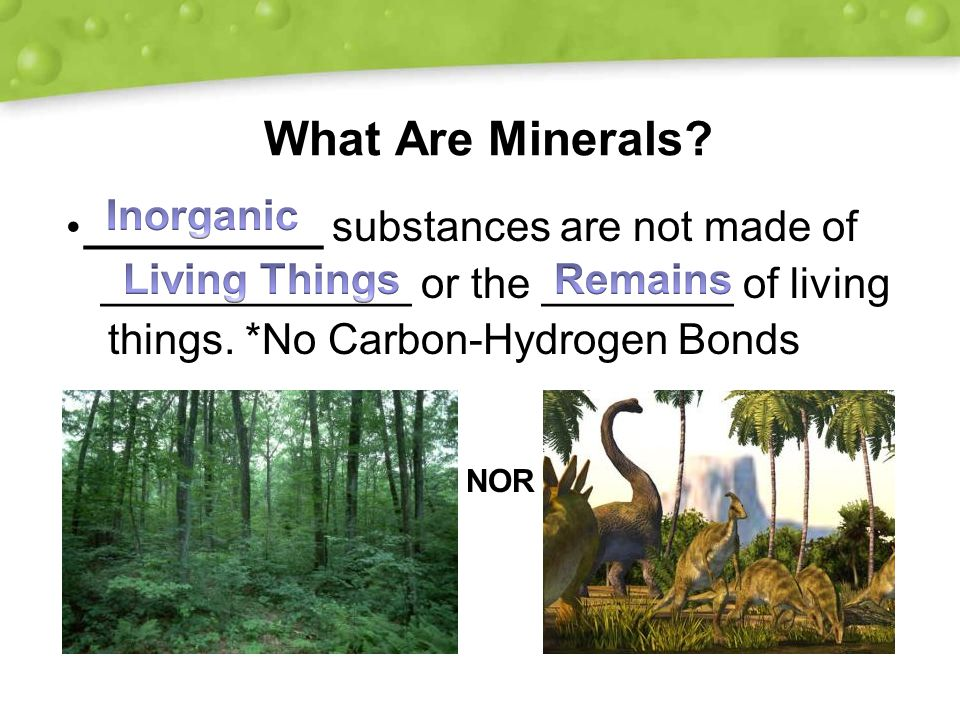 minerals are solid inorganic substances of Minerals are the components in the earth that combine to form rocks minerals are inorganic naturally occurring substances, have a definite range of chemical composition, are solids, and have a .