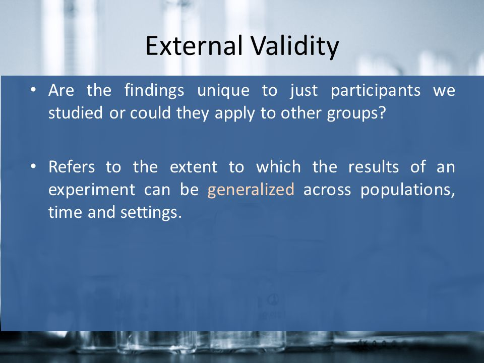 External Validity Are the findings unique to just participants we studied or could they apply to other groups