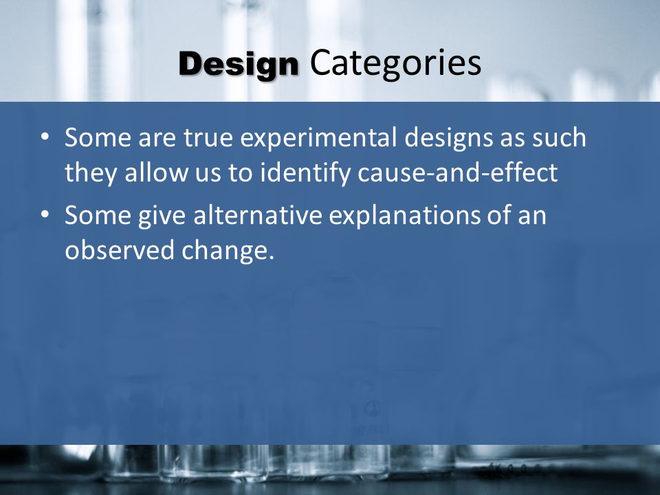 Design Categories Some are true experimental designs as such they allow us to identify cause-and-effect