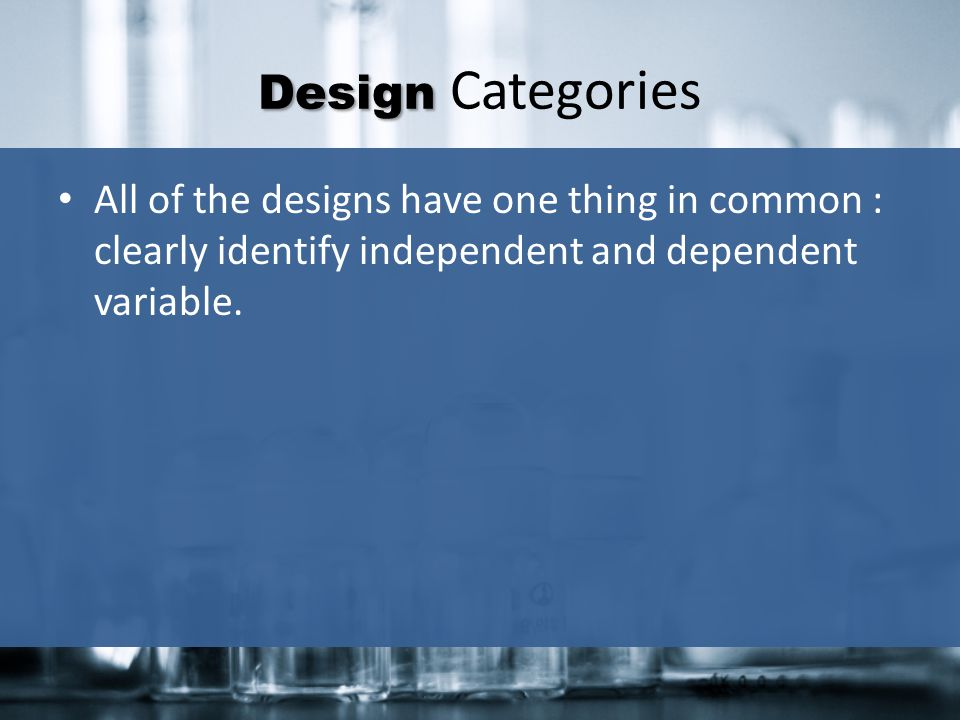 Design Categories All of the designs have one thing in common : clearly identify independent and dependent variable.
