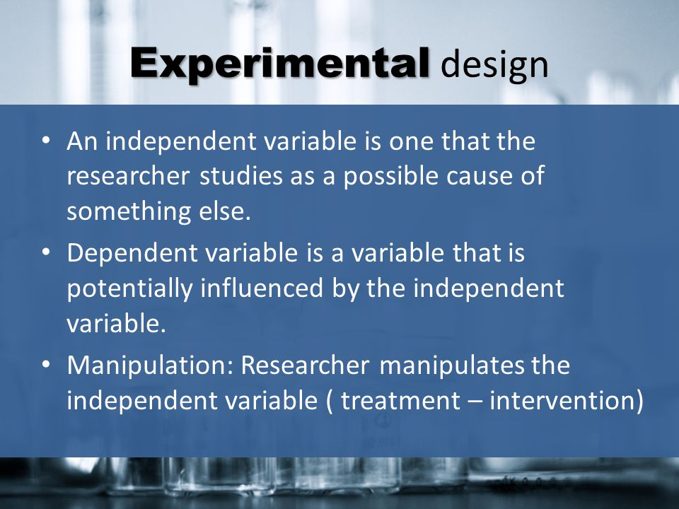 Experimental design An independent variable is one that the researcher studies as a possible cause of something else.