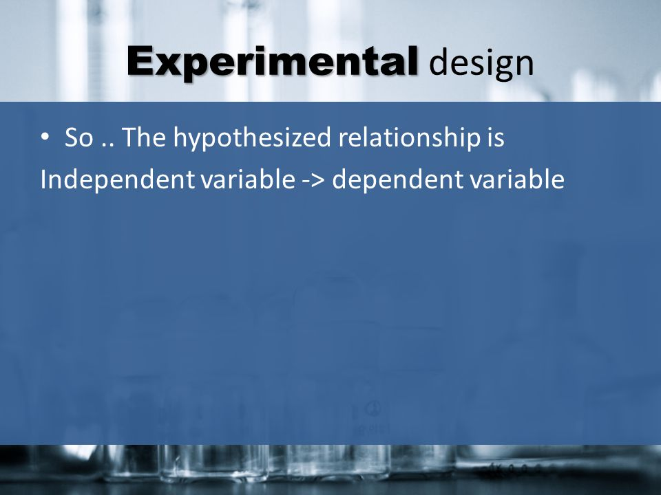 Experimental design So .. The hypothesized relationship is