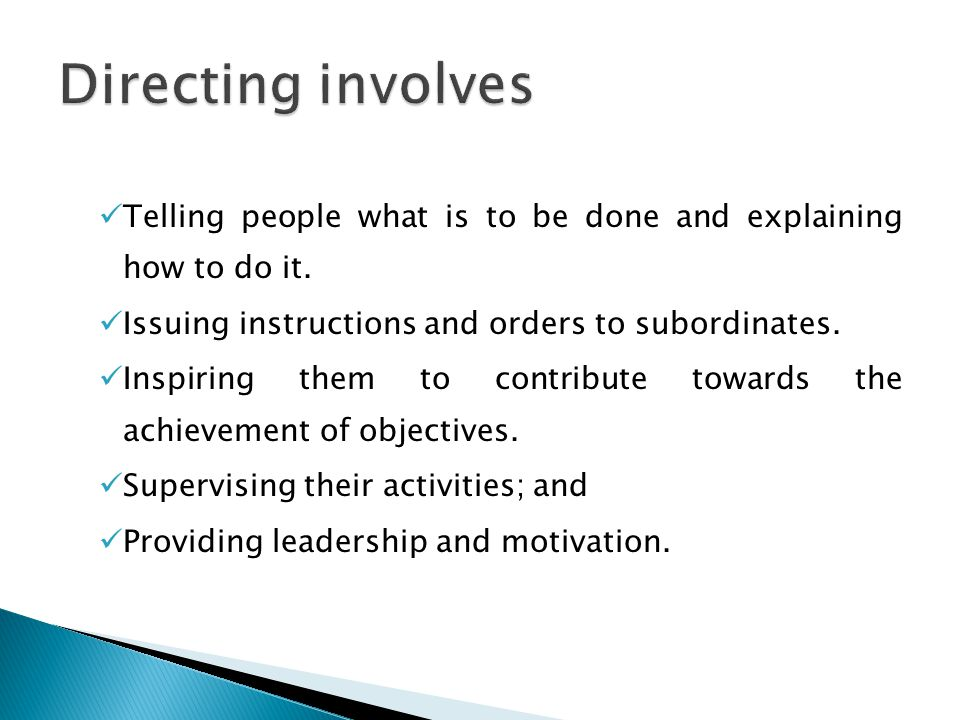 Directing involves Telling people what is to be done and explaining how to do it. Issuing instructions and orders to subordinates.