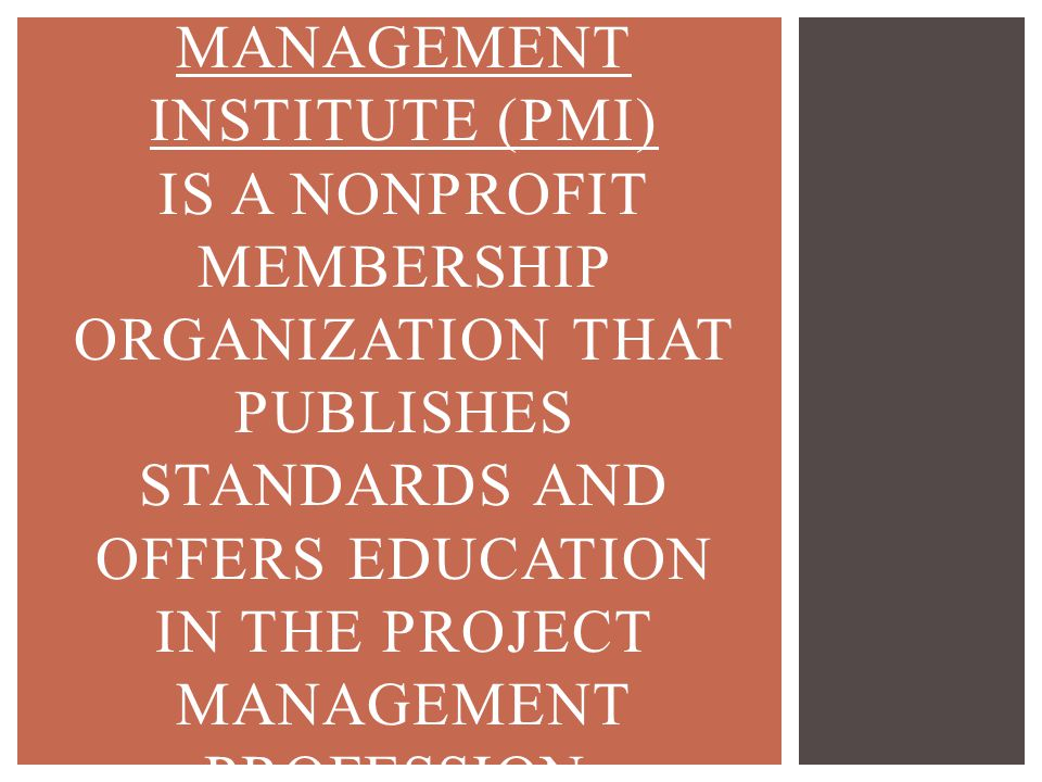 Project management Institute (PMI) is a nonprofit membership organization that publishes standards and offers education in the project management profession.