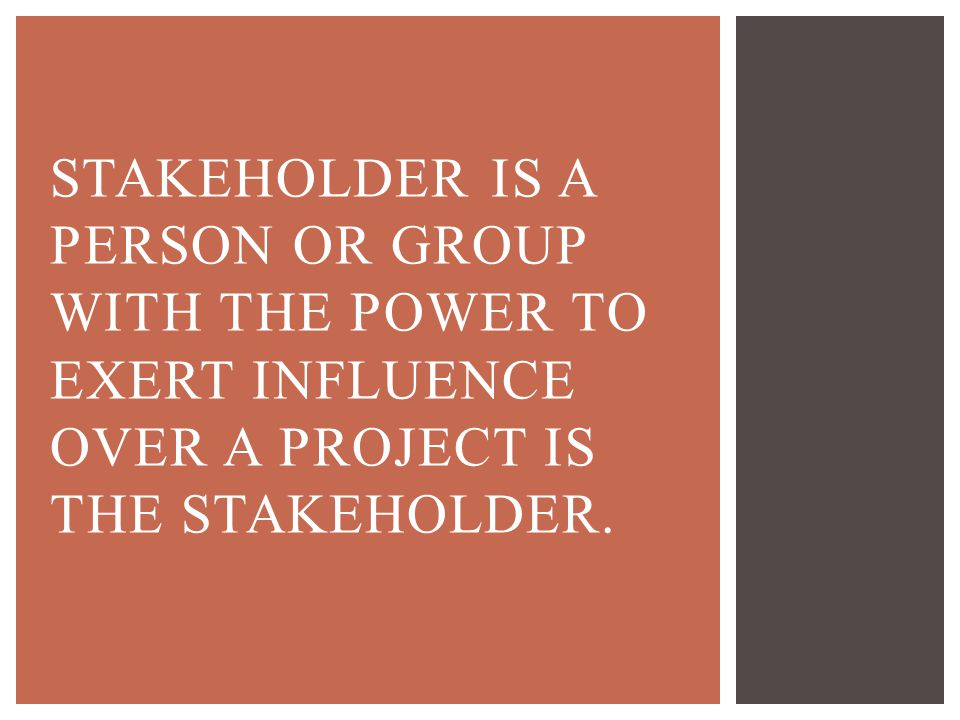 Stakeholder is a person or group with the power to exert influence over a project is the stakeholder.