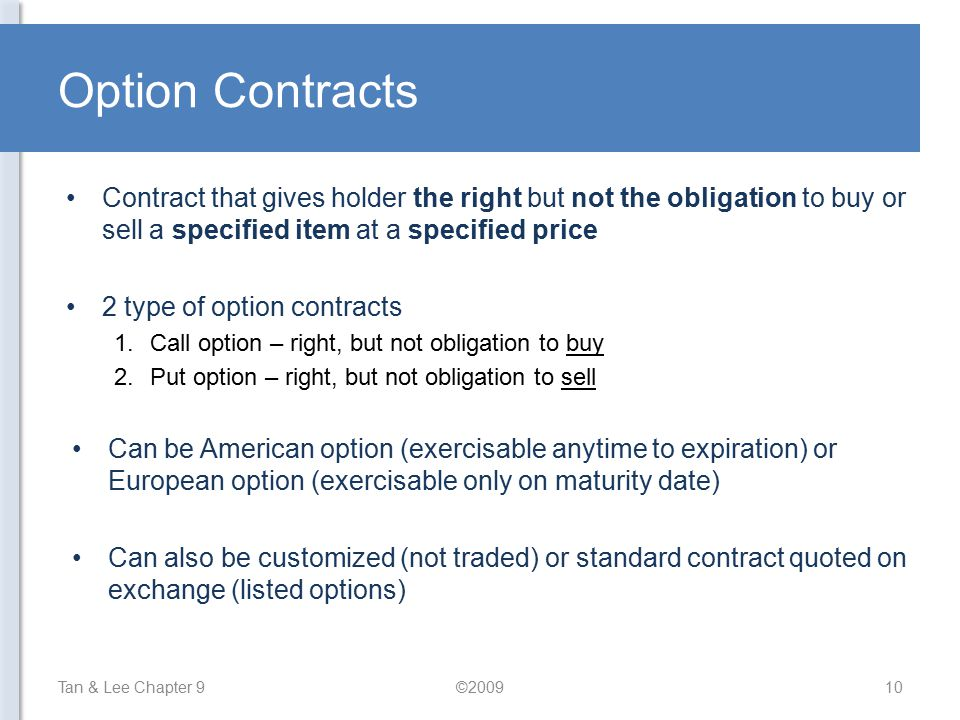 Option Contracts Contract that gives holder the right but not the obligation to buy or sell a specified item at a specified price.