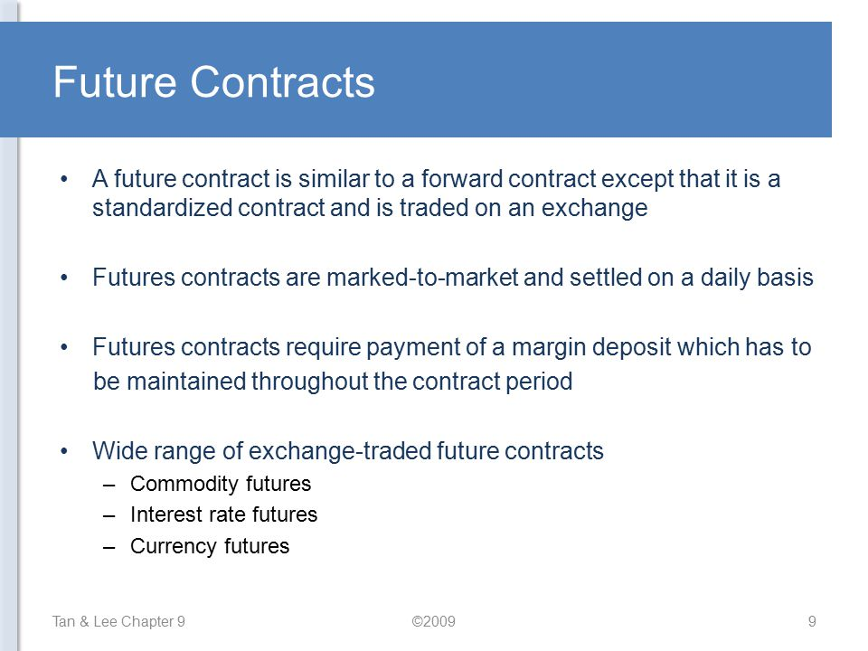 Future Contracts A future contract is similar to a forward contract except that it is a standardized contract and is traded on an exchange.