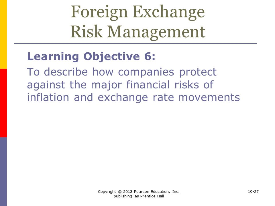 foreign exchange risk and management Foreign exchange risk management  many firms are exposed to foreign exchange risk - ie their wealth is affected by movements in exchange rates - and will seek to manage their risk.