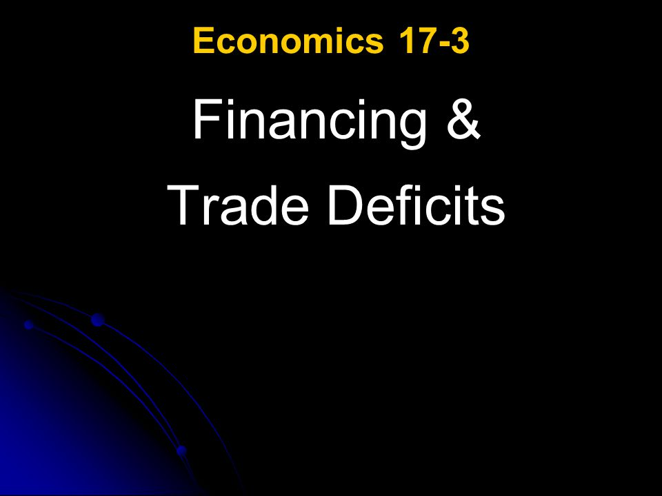 Economics 17-3 Financing & Trade Deficits