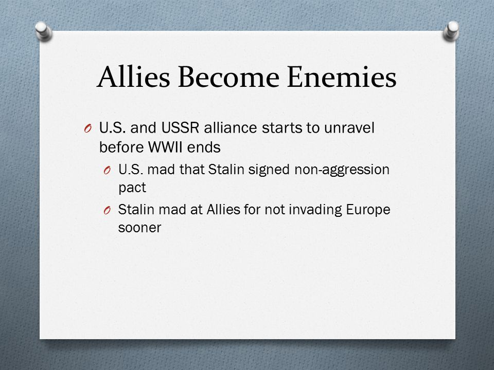 Allies Become Enemies U.S. and USSR alliance starts to unravel before WWII ends. U.S. mad that Stalin signed non-aggression pact.