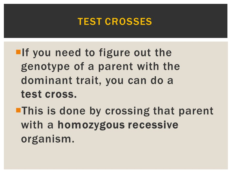 Test crosses If you need to figure out the genotype of a parent with the dominant trait, you can do a test cross.