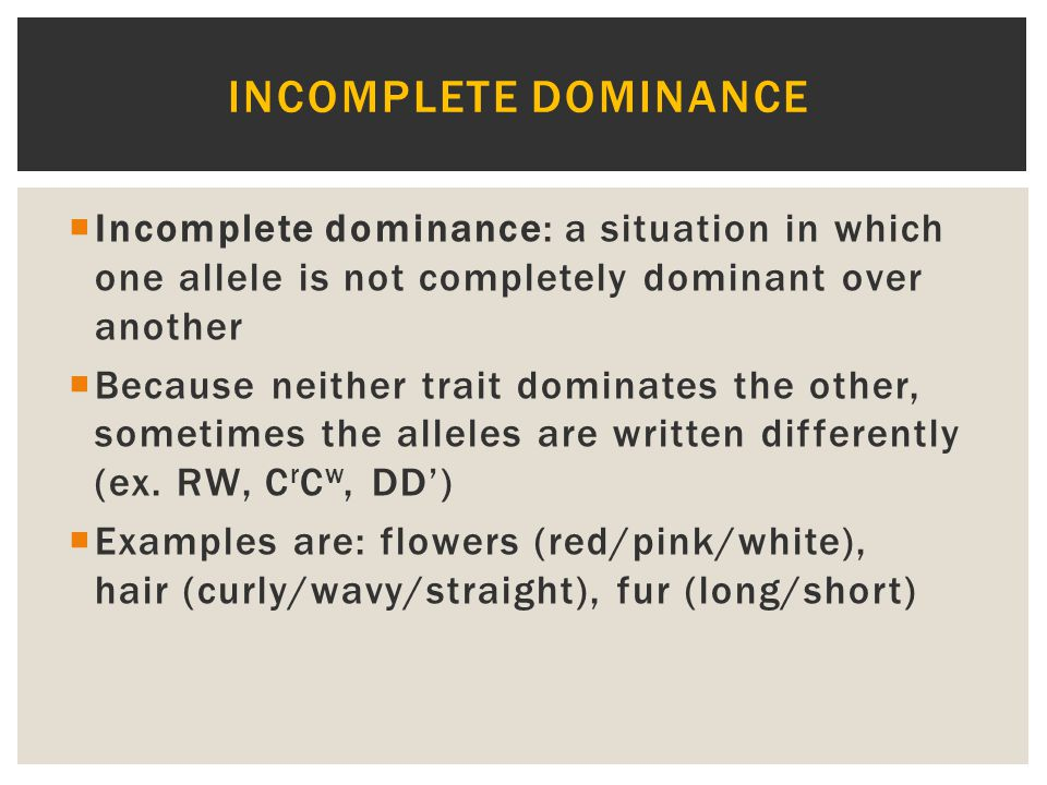 Incomplete dominance Incomplete dominance: a situation in which one allele is not completely dominant over another.