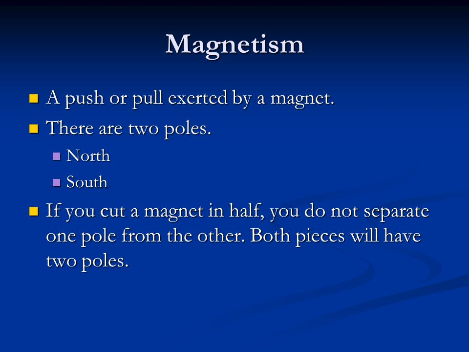 Magnetism A push or pull exerted by a magnet. There are two poles.