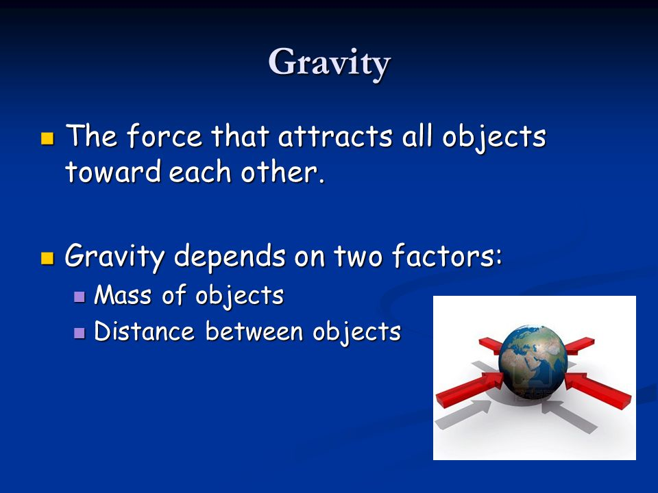 Gravity The force that attracts all objects toward each other.