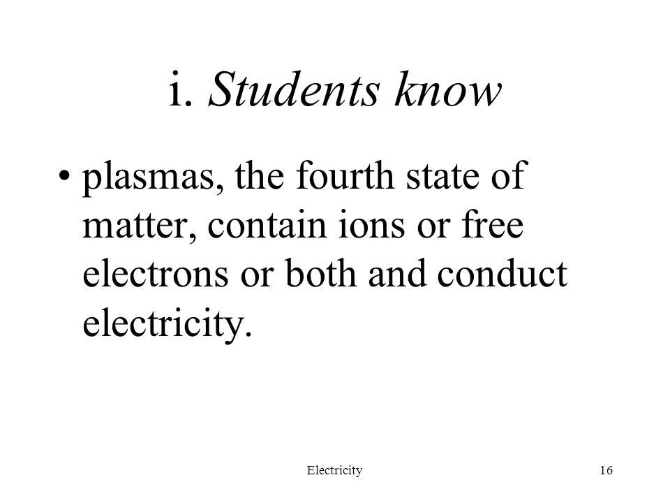 i. Students know plasmas, the fourth state of matter, contain ions or free electrons or both and conduct electricity.