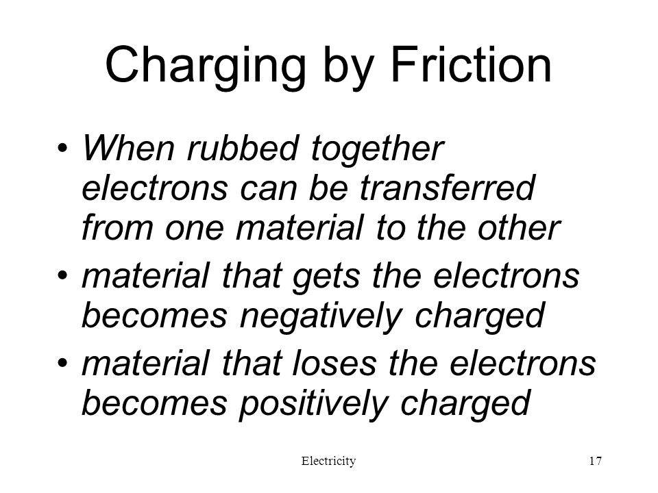 Charging by Friction When rubbed together electrons can be transferred from one material to the other.