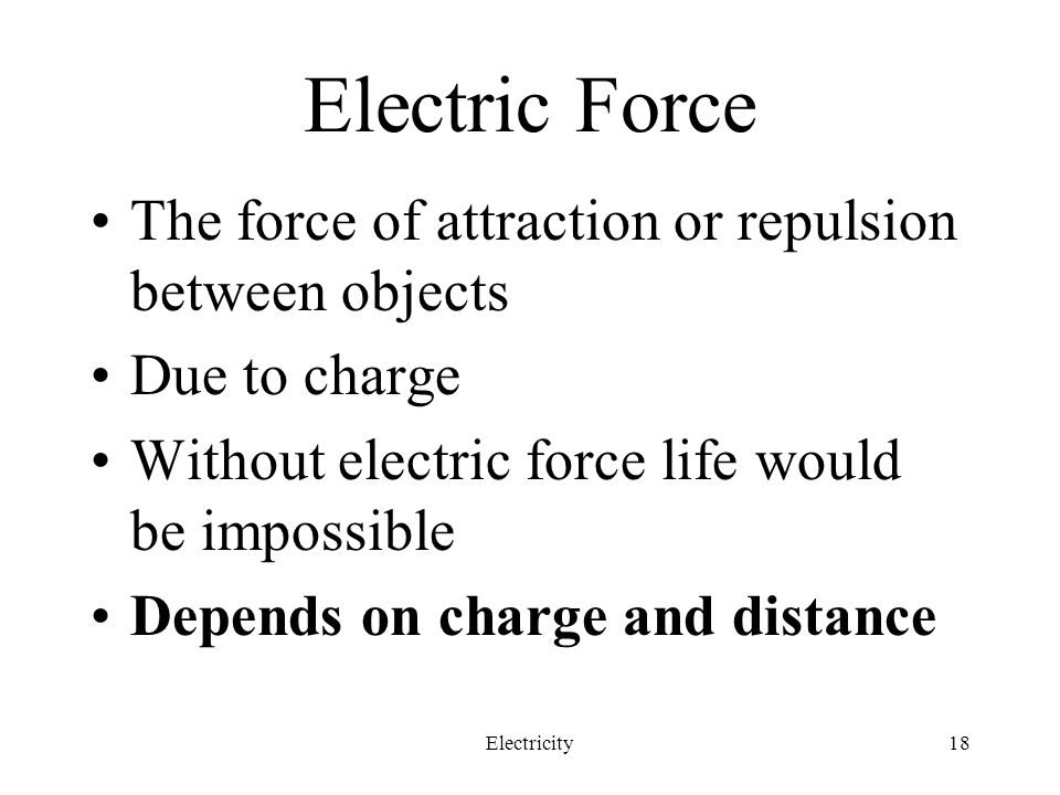 Electric Force The force of attraction or repulsion between objects