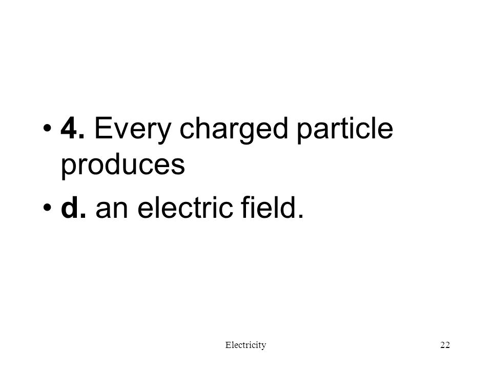 4. Every charged particle produces d. an electric field.