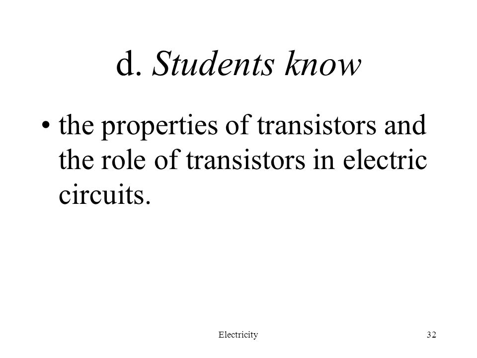 d. Students know the properties of transistors and the role of transistors in electric circuits.