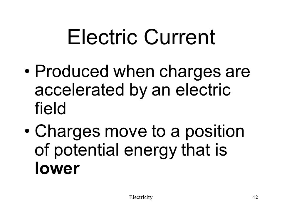 Electric Current Produced when charges are accelerated by an electric field. Charges move to a position of potential energy that is lower.