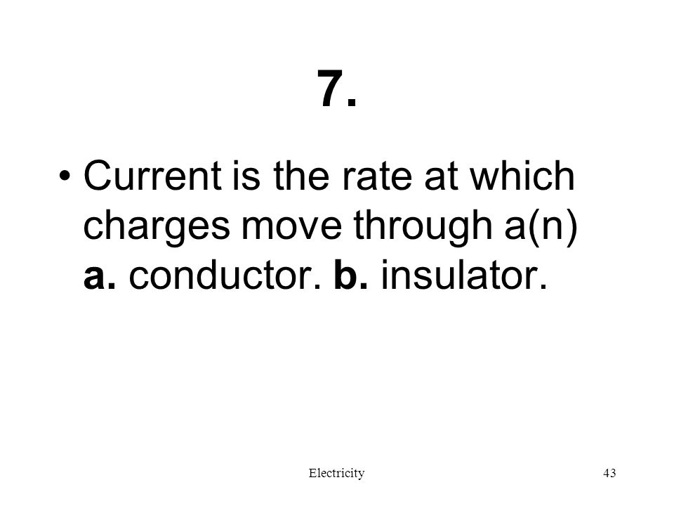 7. Current is the rate at which charges move through a(n) a. conductor. b. insulator. Electricity