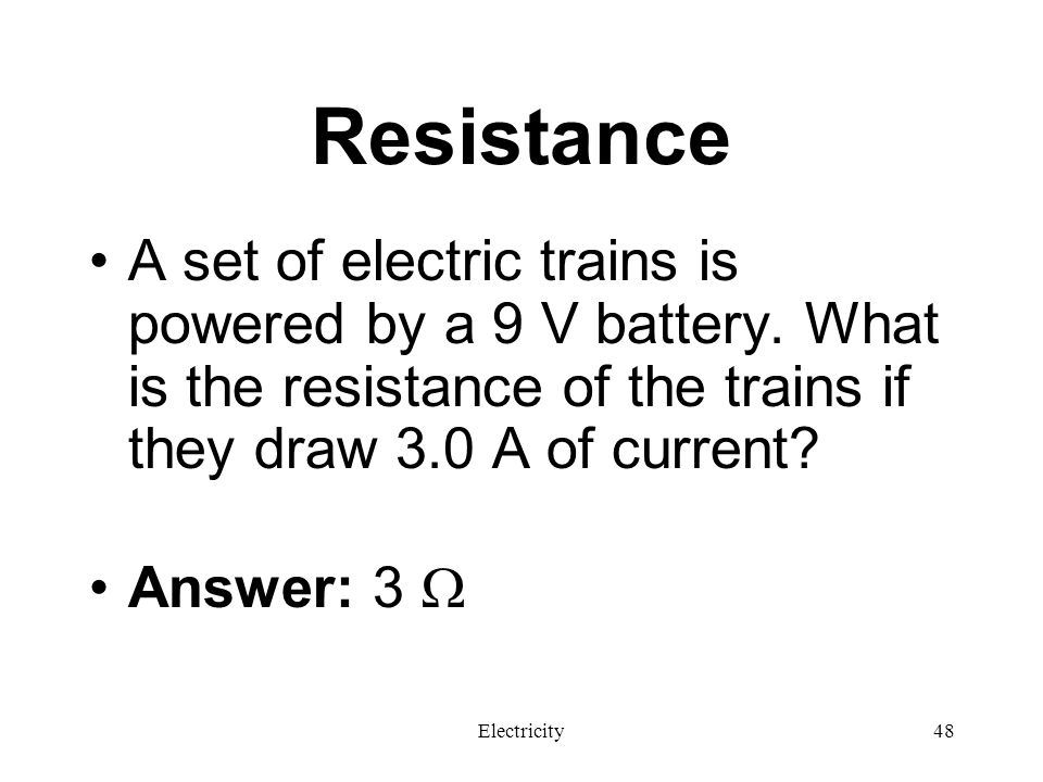 Resistance A set of electric trains is powered by a 9 V battery. What is the resistance of the trains if they draw 3.0 A of current