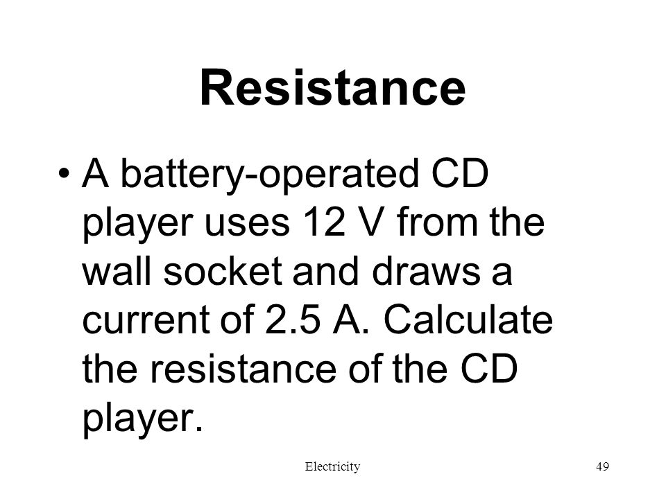 Resistance A battery-operated CD player uses 12 V from the wall socket and draws a current of 2.5 A. Calculate the resistance of the CD player.