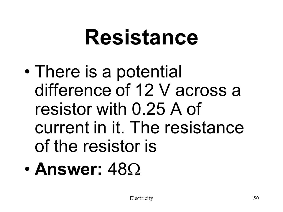 Resistance There is a potential difference of 12 V across a resistor with 0.25 A of current in it. The resistance of the resistor is.
