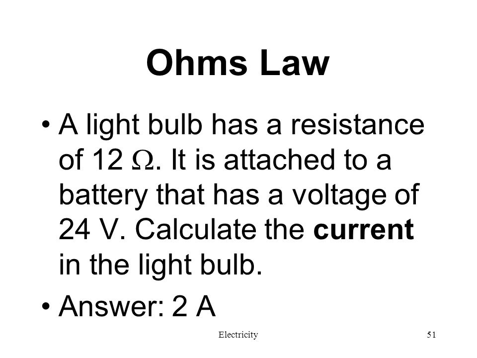 Ohms Law A light bulb has a resistance of 12 . It is attached to a battery that has a voltage of 24 V. Calculate the current in the light bulb.