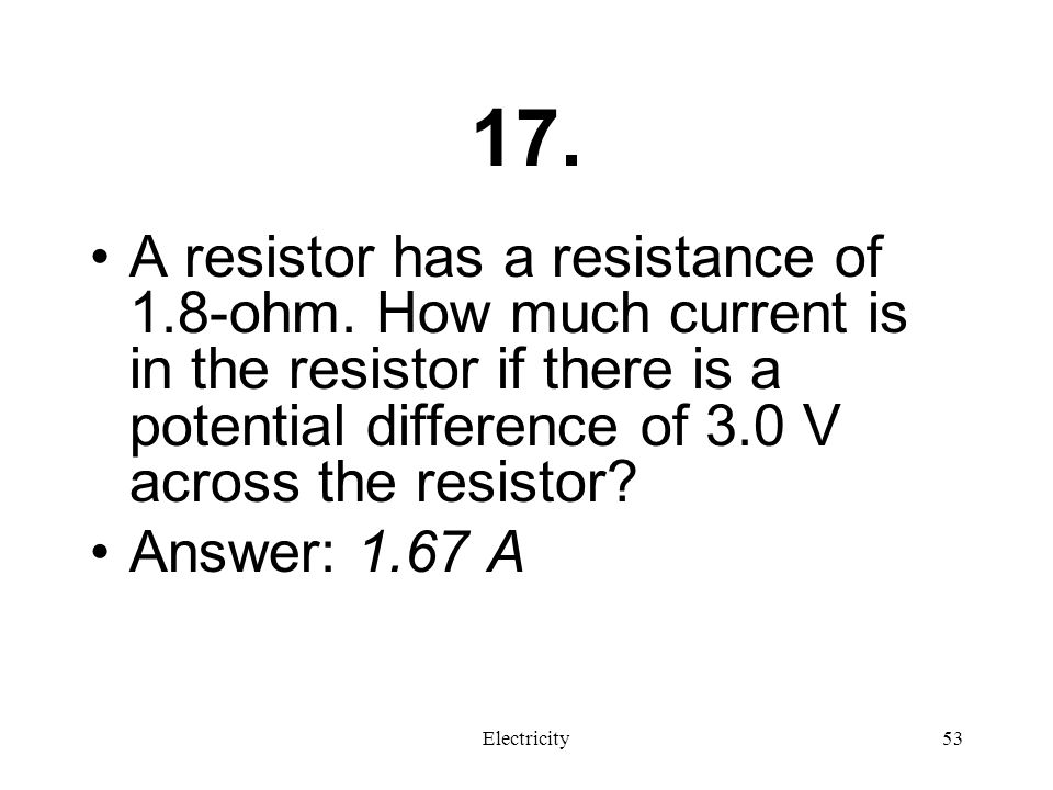 17. A resistor has a resistance of 1.8-ohm. How much current is in the resistor if there is a potential difference of 3.0 V across the resistor