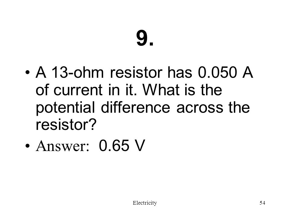 9. A 13-ohm resistor has 0.050 A of current in it. What is the potential difference across the resistor
