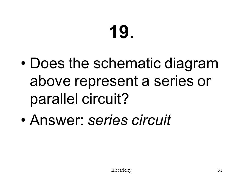 19. Does the schematic diagram above represent a series or parallel circuit Answer: series circuit.