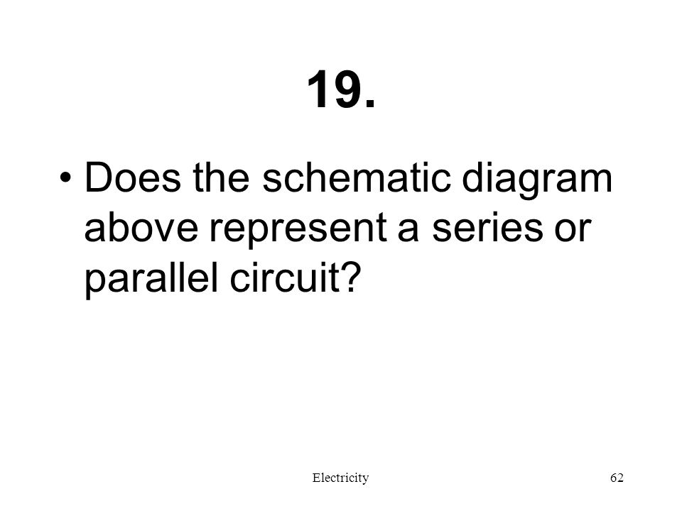 19. Does the schematic diagram above represent a series or parallel circuit Electricity