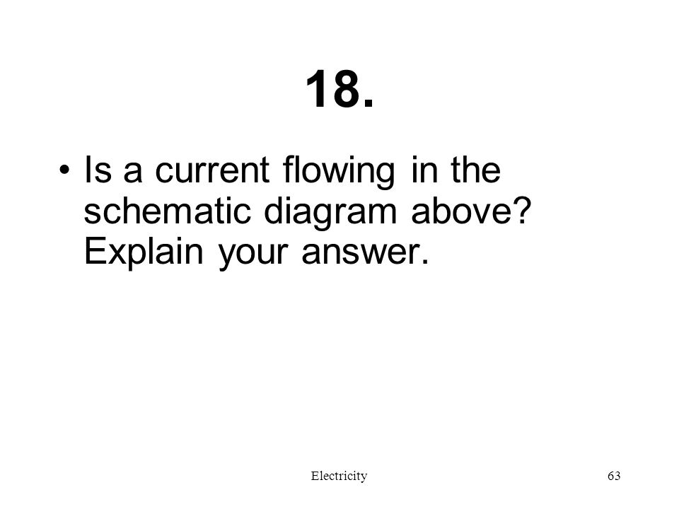 18. Is a current flowing in the schematic diagram above Explain your answer. Electricity