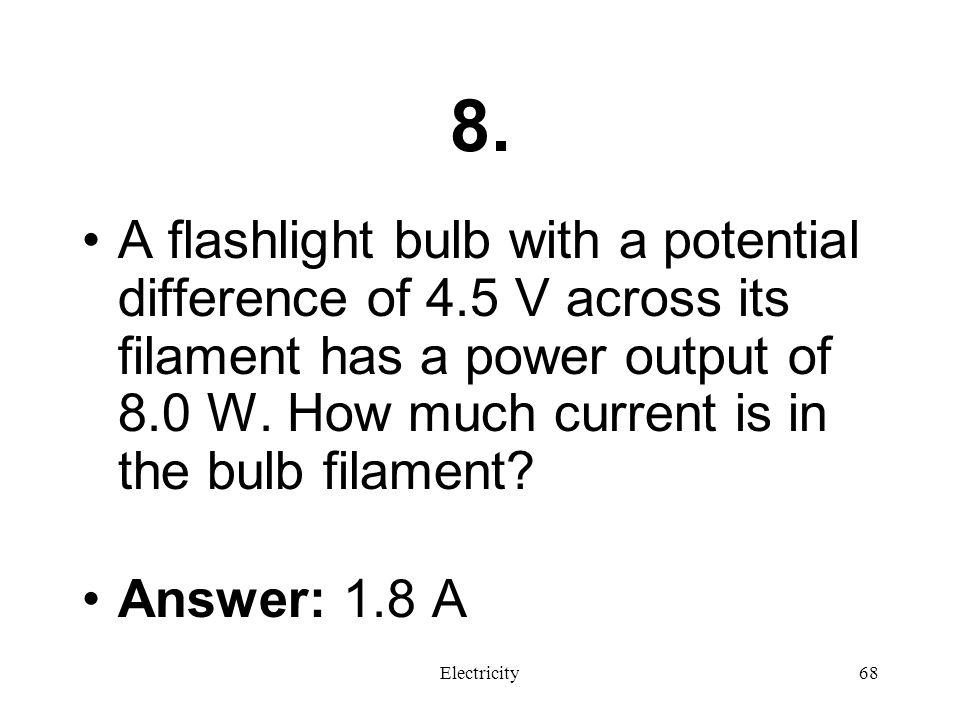8. A flashlight bulb with a potential difference of 4.5 V across its filament has a power output of 8.0 W. How much current is in the bulb filament