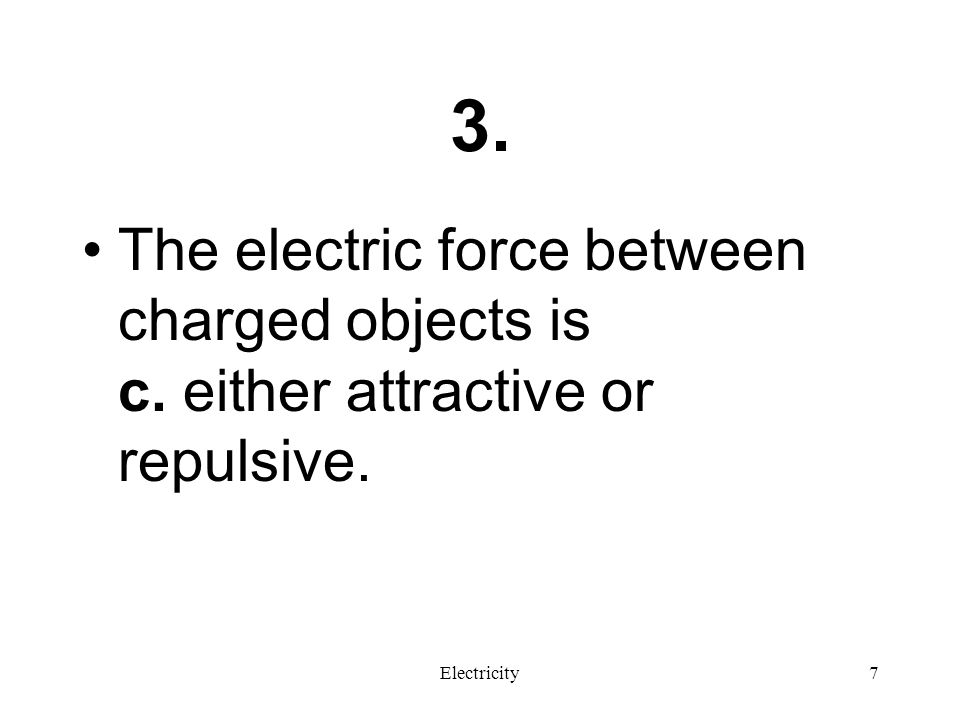 3. The electric force between charged objects is c. either attractive or repulsive. Electricity